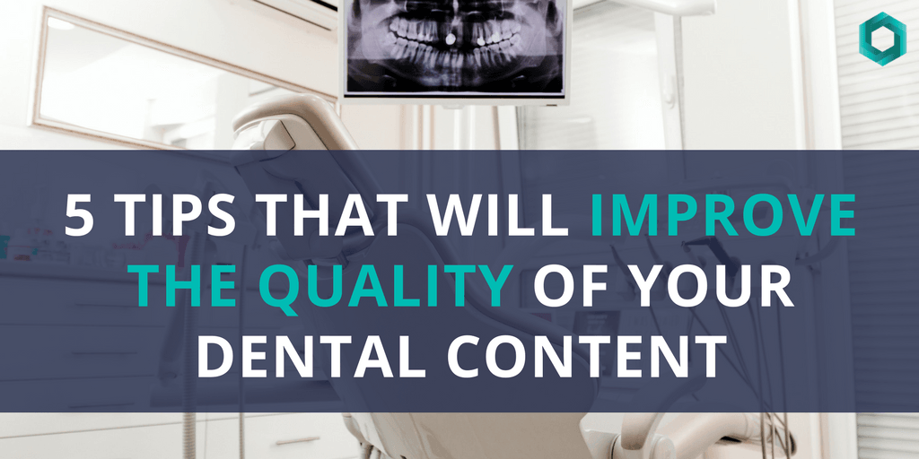 5 Tips That Will Improve the Quality of Your Dental Content