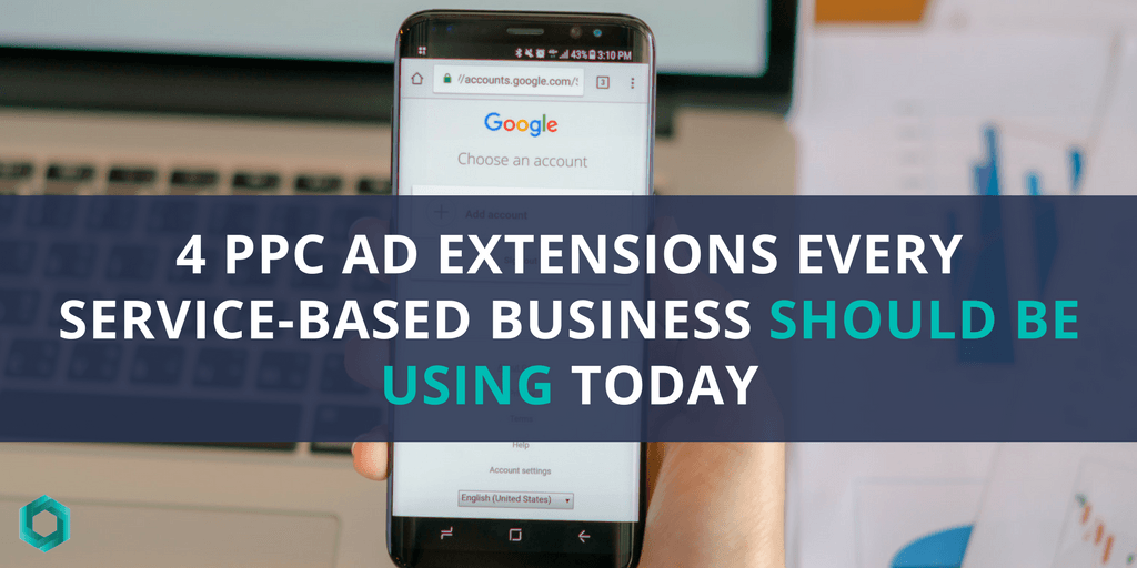 4 PPC Ad Extensions Every Service-Based Business Should Be Using Today