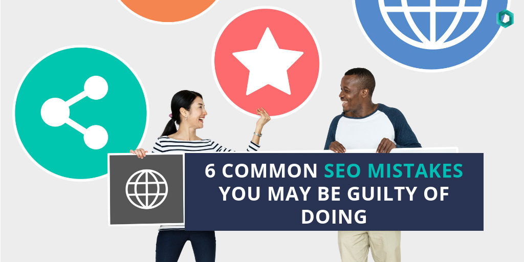 6 Common SEO Mistakes You May Be Guilty of Doing